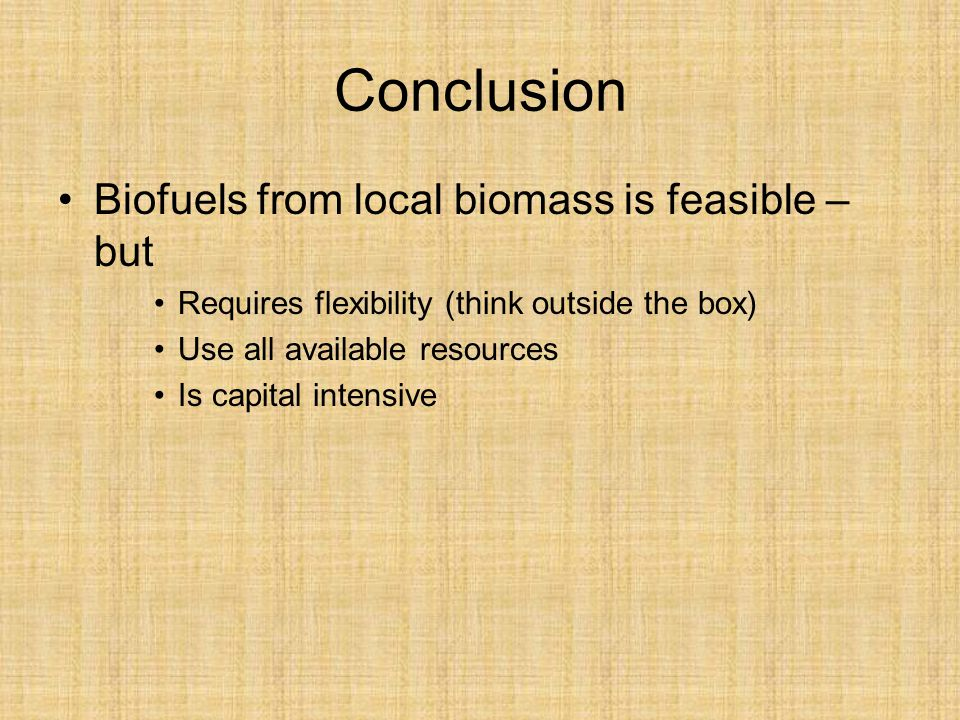 Conclusion Biofuels from local biomass is feasible – but Requires flexibility (think outside the box) Use all available resources Is capital intensive