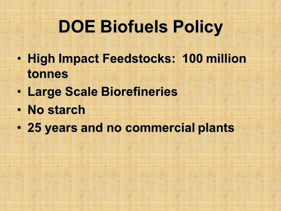 DOE Biofuels Policy High Impact Feedstocks: 100 million tonnesHigh Impact Feedstocks: 100 million tonnes Large Scale BiorefineriesLarge Scale Biorefineries No starchNo starch 25 years and no commercial plants25 years and no commercial plants