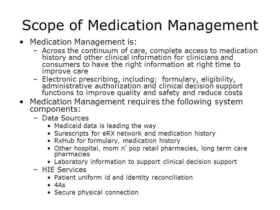 Scope of Medication Management Medication Management is: –Across the continuum of care, complete access to medication history and other clinical information for clinicians and consumers to have the right information at right time to improve care –Electronic prescribing, including: formulary, eligibility, administrative authorization and clinical decision support functions to improve quality and safety and reduce costs Medication Management requires the following system components: –Data Sources Medicaid data is leading the way Surescripts for eRX network and medication history RxHub for formulary, medication history Other hospital, mom n' pop retail pharmacies, long term care pharmacies Laboratory information to support clinical decision support –HIE Services Patient uniform id and identity reconciliation 4As Secure physical connection