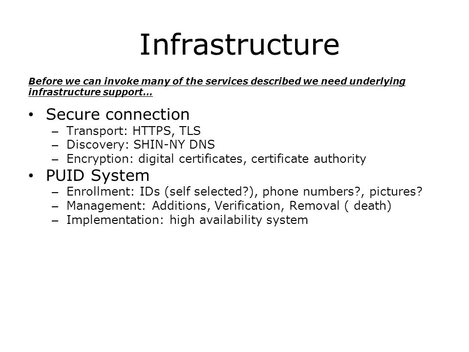 Infrastructure Secure connection – Transport: HTTPS, TLS – Discovery: SHIN-NY DNS – Encryption: digital certificates, certificate authority PUID System – Enrollment: IDs (self selected ), phone numbers , pictures.