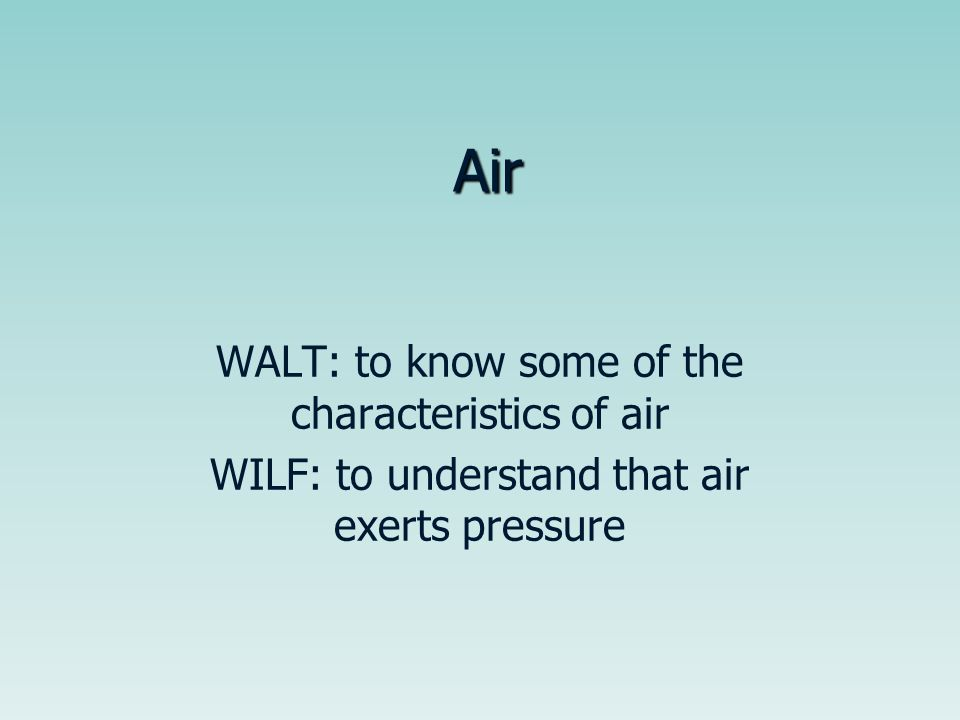Air WALT: to know some of the characteristics of air WILF: to understand that air exerts pressure