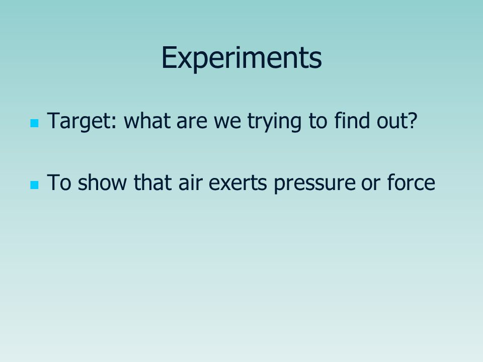 Experiments Target: what are we trying to find out? To show that air exerts pressure or force