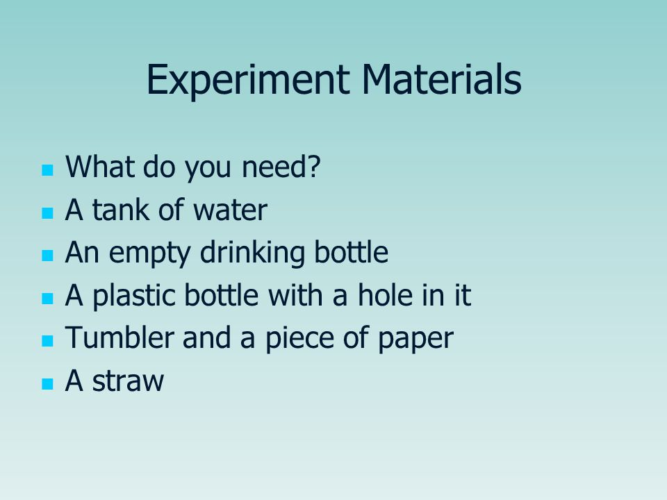 Experiment Materials What do you need? A tank of water An empty drinking bottle A plastic bottle with a hole in it Tumbler and a piece of paper A stra
