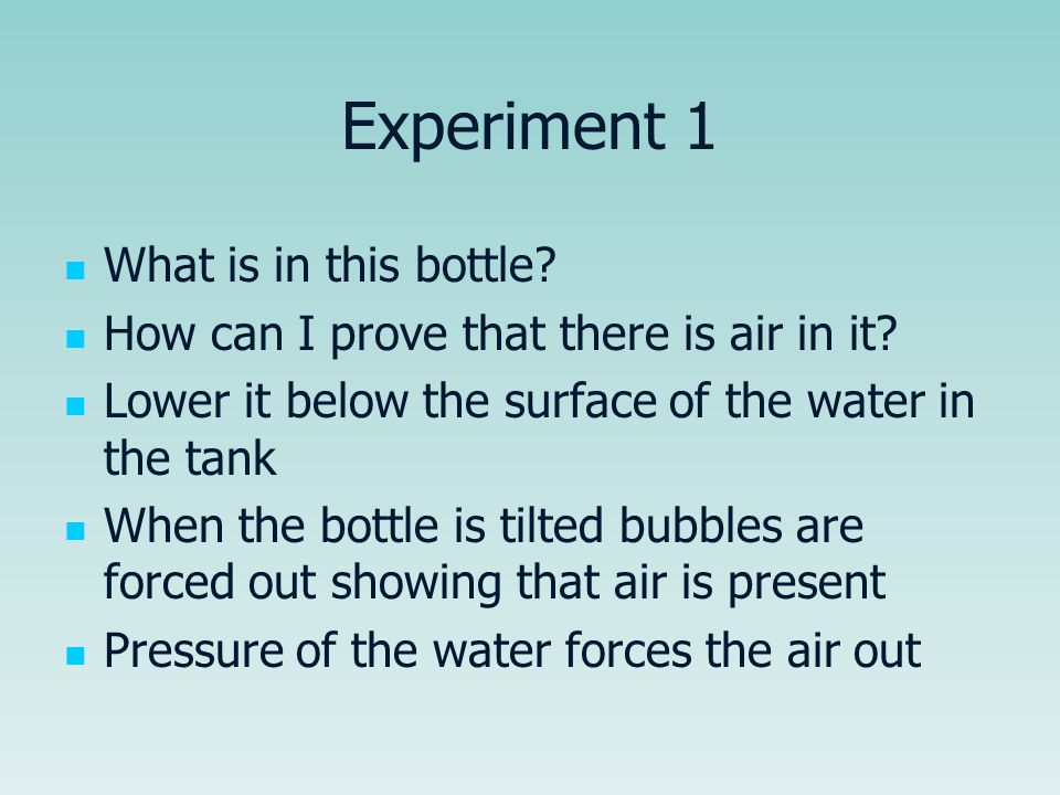 Experiment 1 What is in this bottle? How can I prove that there is air in it? Lower it below the surface of the water in the tank When the bottle is t