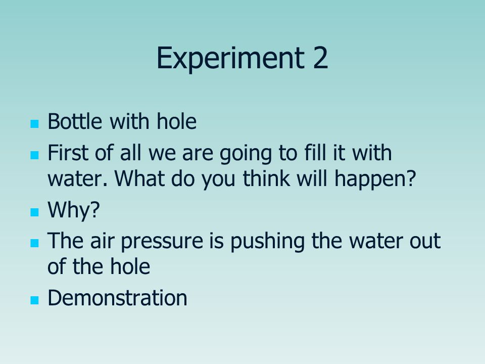 Experiment 2 Bottle with hole First of all we are going to fill it with water. What do you think will happen? Why? The air pressure is pushing the wat
