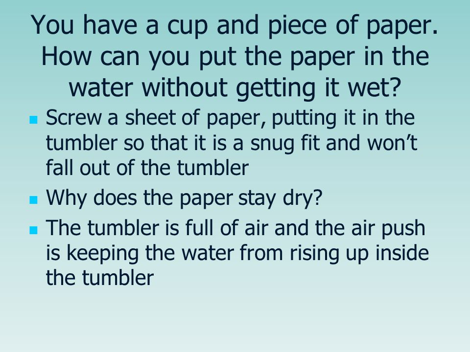 You have a cup and piece of paper. How can you put the paper in the water without getting it wet? Screw a sheet of paper, putting it in the tumbler so