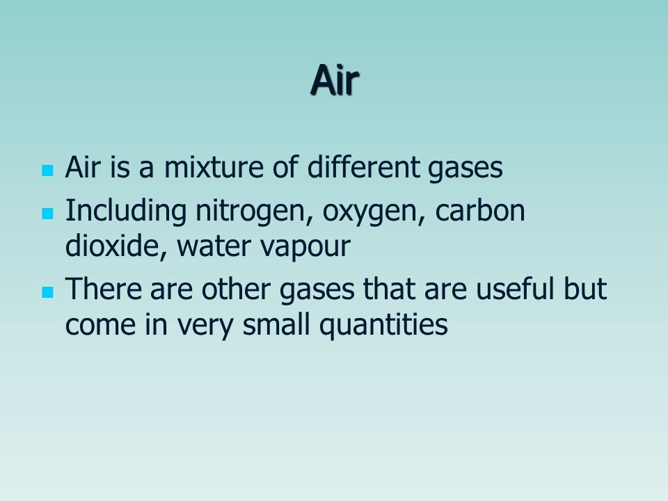 Air Air is a mixture of different gases Including nitrogen, oxygen, carbon dioxide, water vapour There are other gases that are useful but come in very small quantities