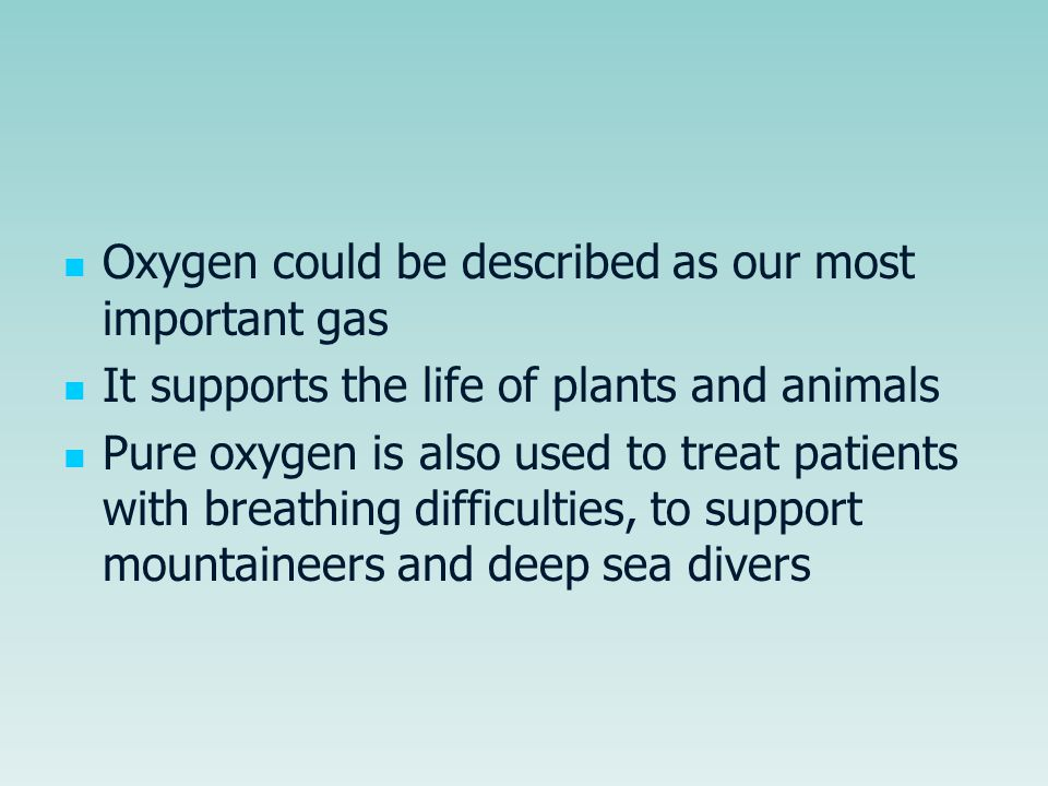 Oxygen could be described as our most important gas It supports the life of plants and animals Pure oxygen is also used to treat patients with breathing difficulties, to support mountaineers and deep sea divers