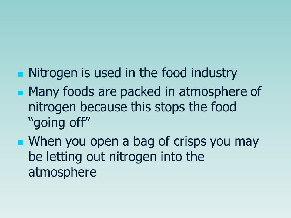 "Nitrogen is used in the food industry Many foods are packed in atmosphere of nitrogen because this stops the food ""going off"" When you open a bag of c"