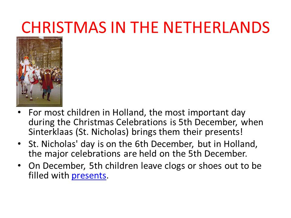 CHRISTMAS IN THE NETHERLANDS For most children in Holland, the most important day during the Christmas Celebrations is 5th December, when Sinterklaas