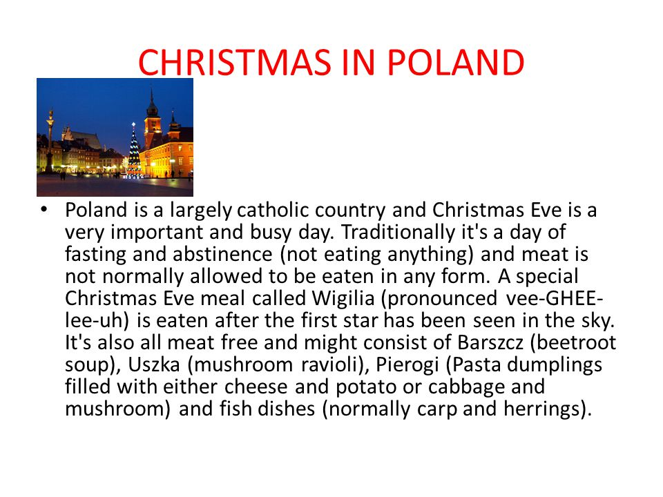 CHRISTMAS IN POLAND Poland is a largely catholic country and Christmas Eve is a very important and busy day. Traditionally it's a day of fasting and a