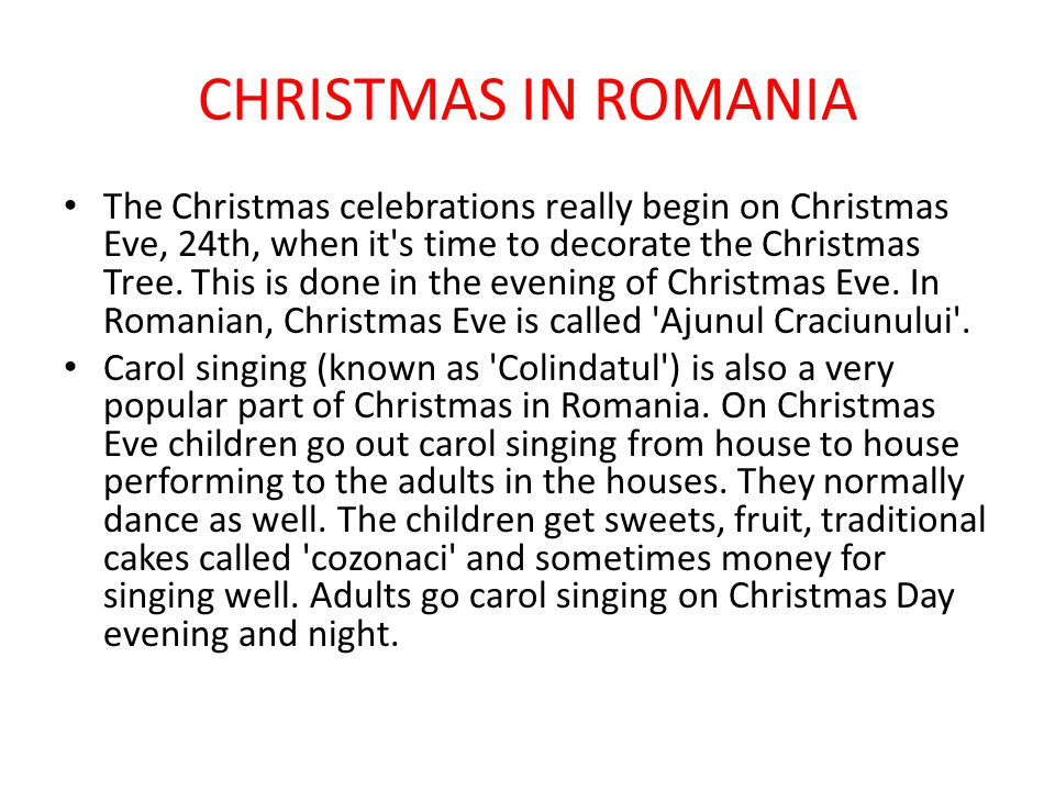 CHRISTMAS IN ROMANIA The Christmas celebrations really begin on Christmas Eve, 24th, when it's time to decorate the Christmas Tree. This is done in th