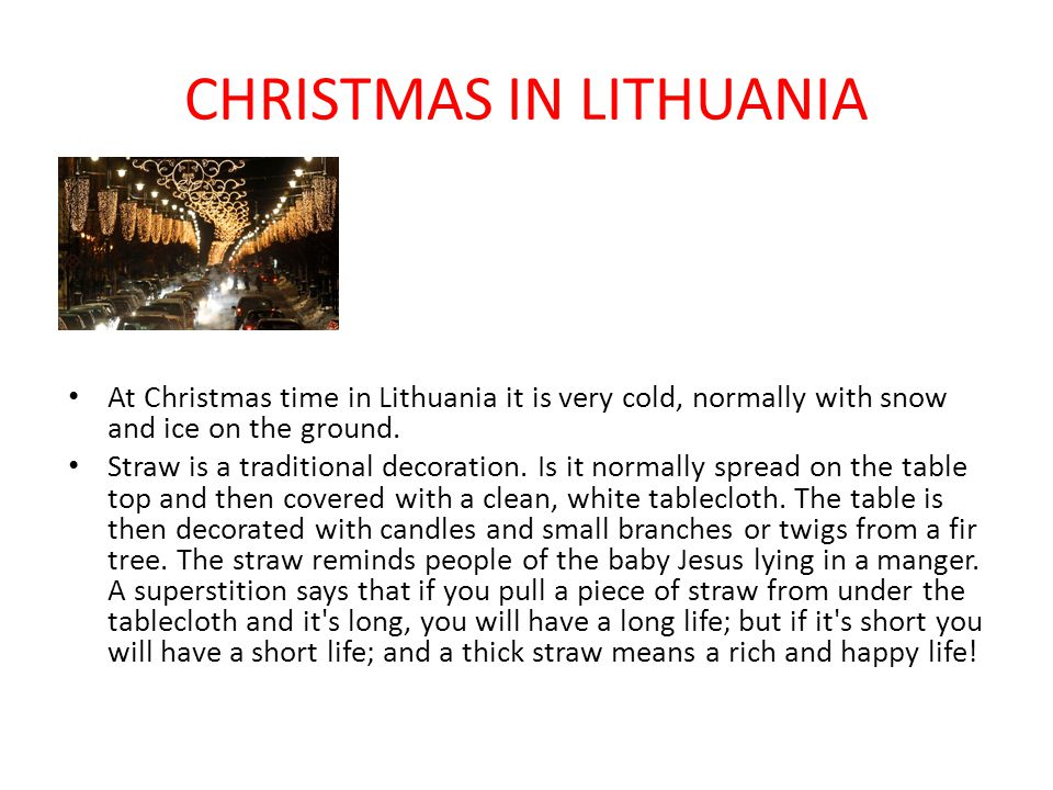 CHRISTMAS IN LITHUANIA At Christmas time in Lithuania it is very cold, normally with snow and ice on the ground. Straw is a traditional decoration. Is