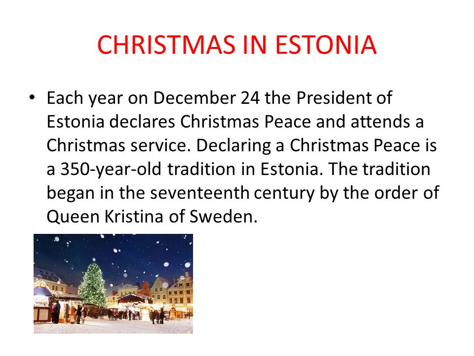 CHRISTMAS IN ESTONIA Each year on December 24 the President of Estonia declares Christmas Peace and attends a Christmas service. Declaring a Christmas