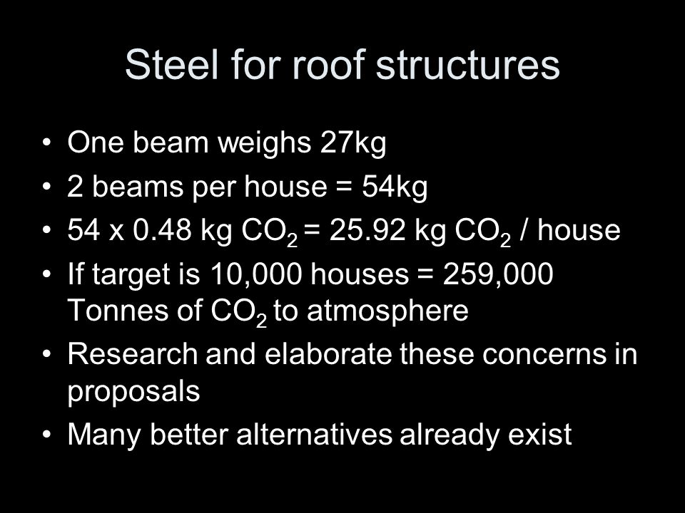Steel for roof structures One beam weighs 27kg 2 beams per house = 54kg 54 x 0.48 kg CO 2 = 25.92 kg CO 2 / house If target is 10,000 houses = 259,000 Tonnes of CO 2 to atmosphere Research and elaborate these concerns in proposals Many better alternatives already exist