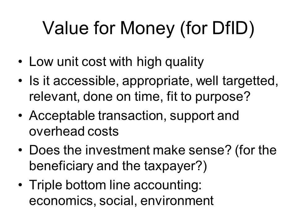 Value for Money (for DfID) Low unit cost with high quality Is it accessible, appropriate, well targetted, relevant, done on time, fit to purpose? Acce