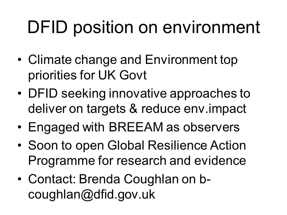 DFID position on environment Climate change and Environment top priorities for UK Govt DFID seeking innovative approaches to deliver on targets & redu