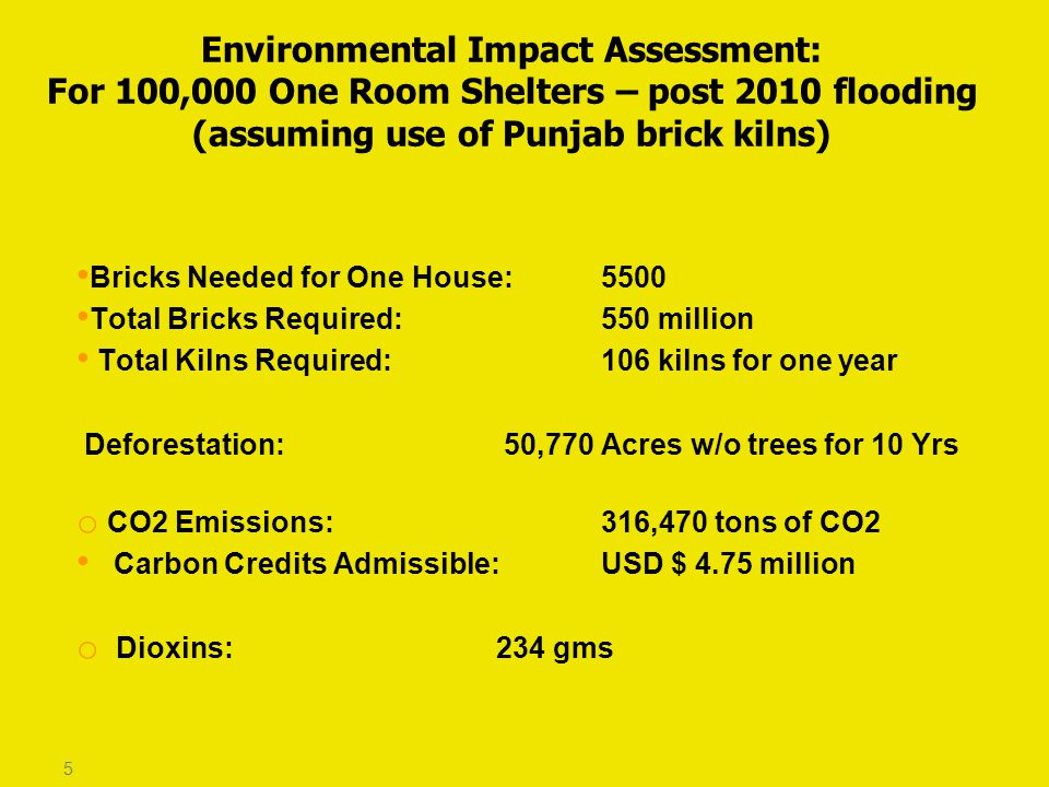 Bricks Needed for One House: 5500 Total Bricks Required: 550 million Total Kilns Required: 106 kilns for one year Deforestation: 50,770 Acres w/o trees for 10 Yrs o CO2 Emissions: 316,470 tons of CO2 Carbon Credits Admissible: USD $ 4.75 million o Dioxins: 234 gms 5 Environmental Impact Assessment: For 100,000 One Room Shelters – post 2010 flooding (assuming use of Punjab brick kilns)