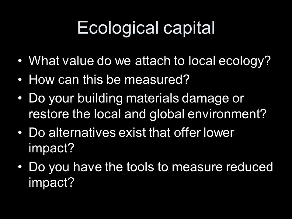 Ecological capital What value do we attach to local ecology? How can this be measured? Do your building materials damage or restore the local and glob