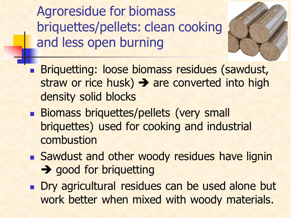 Agroresidue for biomass briquettes/pellets: clean cooking and less open burning Briquetting: loose biomass residues (sawdust, straw or rice husk)  are converted into high density solid blocks Biomass briquettes/pellets (very small briquettes) used for cooking and industrial combustion Sawdust and other woody residues have lignin  good for briquetting Dry agricultural residues can be used alone but work better when mixed with woody materials.