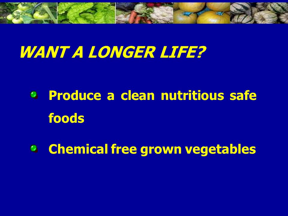 Produce a clean nutritious safe foods Chemical free grown vegetables WANT A LONGER LIFE?