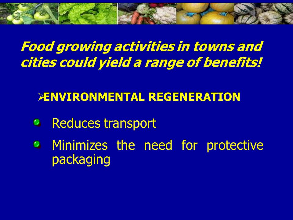 Reduces transport Minimizes the need for protective packaging Food growing activities in towns and cities could yield a range of benefits.