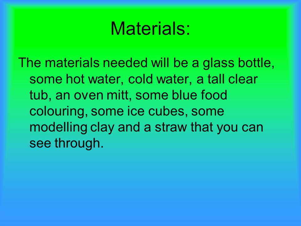 Materials: The materials needed will be a glass bottle, some hot water, cold water, a tall clear tub, an oven mitt, some blue food colouring, some ice cubes, some modelling clay and a straw that you can see through.