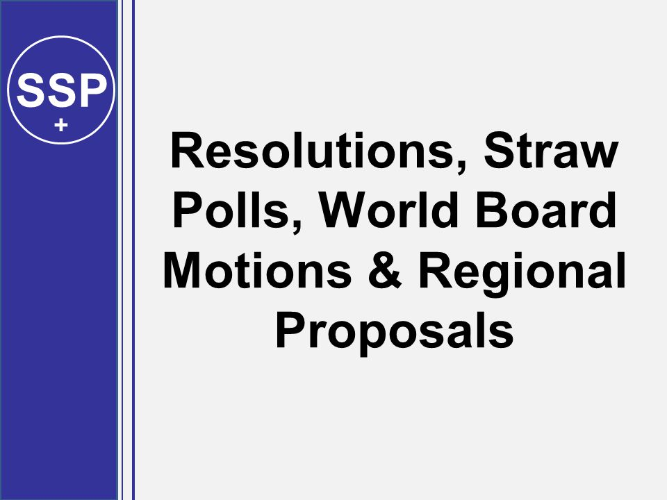 SSP + Resolutions, Straw Polls, World Board Motions & Regional Proposals