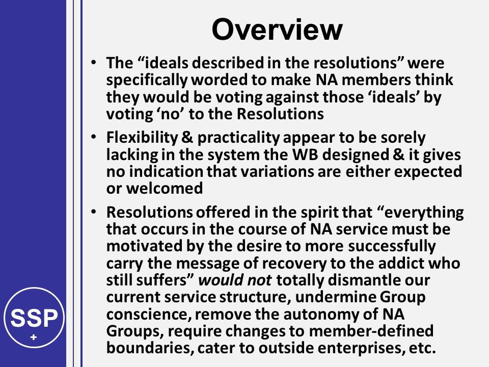 SSP + Overview The ideals described in the resolutions were specifically worded to make NA members think they would be voting against those 'ideals' by voting 'no' to the Resolutions Flexibility & practicality appear to be sorely lacking in the system the WB designed & it gives no indication that variations are either expected or welcomed Resolutions offered in the spirit that everything that occurs in the course of NA service must be motivated by the desire to more successfully carry the message of recovery to the addict who still suffers would not totally dismantle our current service structure, undermine Group conscience, remove the autonomy of NA Groups, require changes to member-defined boundaries, cater to outside enterprises, etc.