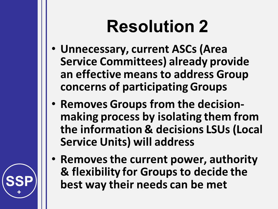 SSP + Resolution 2 Unnecessary, current ASCs (Area Service Committees) already provide an effective means to address Group concerns of participating Groups Removes Groups from the decision- making process by isolating them from the information & decisions LSUs (Local Service Units) will address Removes the current power, authority & flexibility for Groups to decide the best way their needs can be met