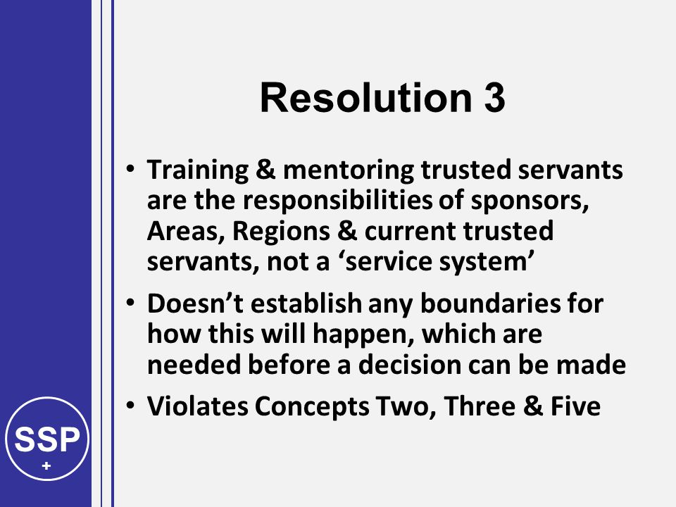 SSP + Resolution 3 Training & mentoring trusted servants are the responsibilities of sponsors, Areas, Regions & current trusted servants, not a 'service system' Doesn't establish any boundaries for how this will happen, which are needed before a decision can be made Violates Concepts Two, Three & Five