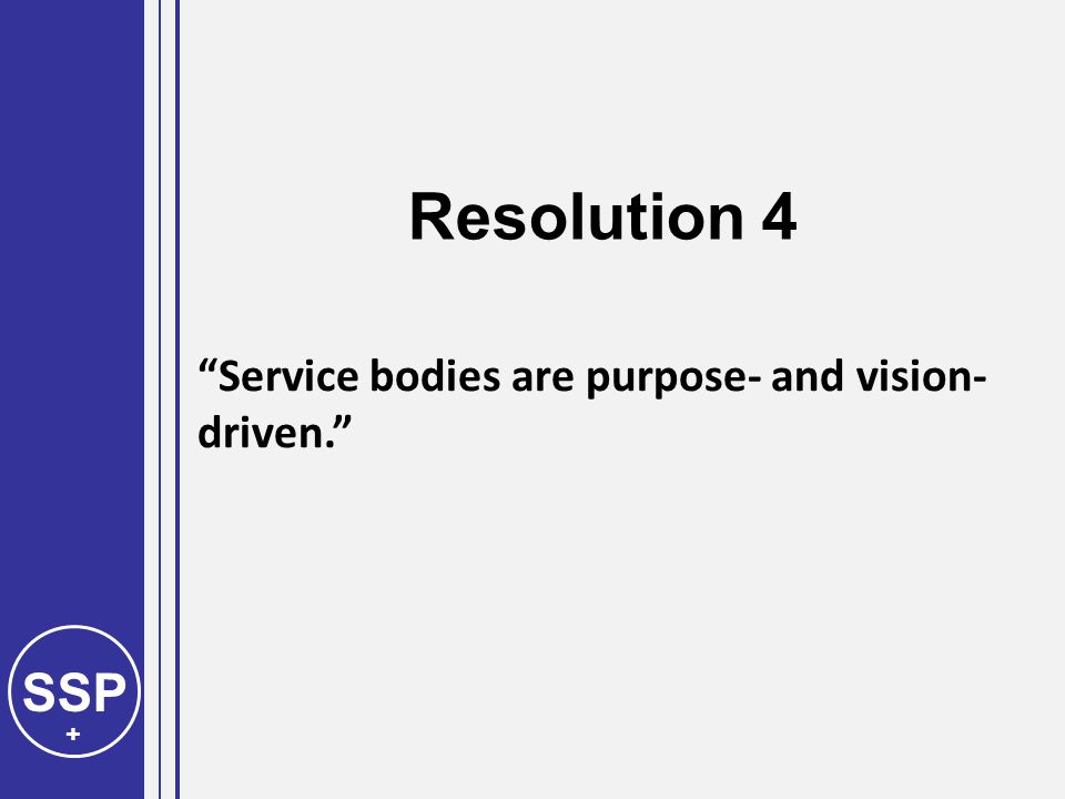 SSP + Service bodies are purpose- and vision- driven. Resolution 4