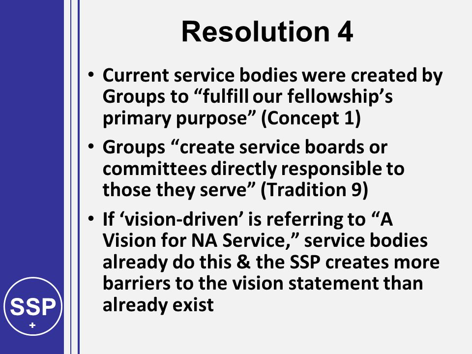 SSP + Resolution 4 Current service bodies were created by Groups to fulfill our fellowship's primary purpose (Concept 1) Groups create service boards or committees directly responsible to those they serve (Tradition 9) If 'vision-driven' is referring to A Vision for NA Service, service bodies already do this & the SSP creates more barriers to the vision statement than already exist