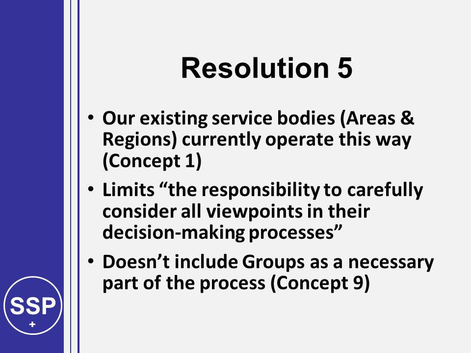 SSP + Resolution 5 Our existing service bodies (Areas & Regions) currently operate this way (Concept 1) Limits the responsibility to carefully consider all viewpoints in their decision-making processes Doesn't include Groups as a necessary part of the process (Concept 9)