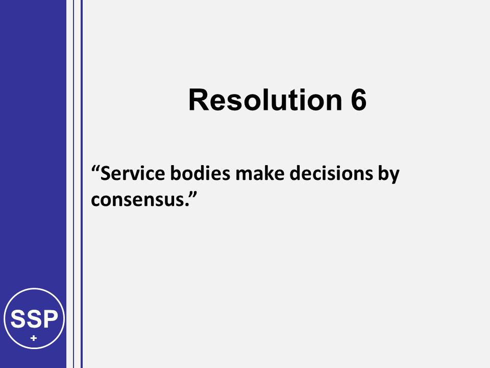 SSP + Service bodies make decisions by consensus. Resolution 6