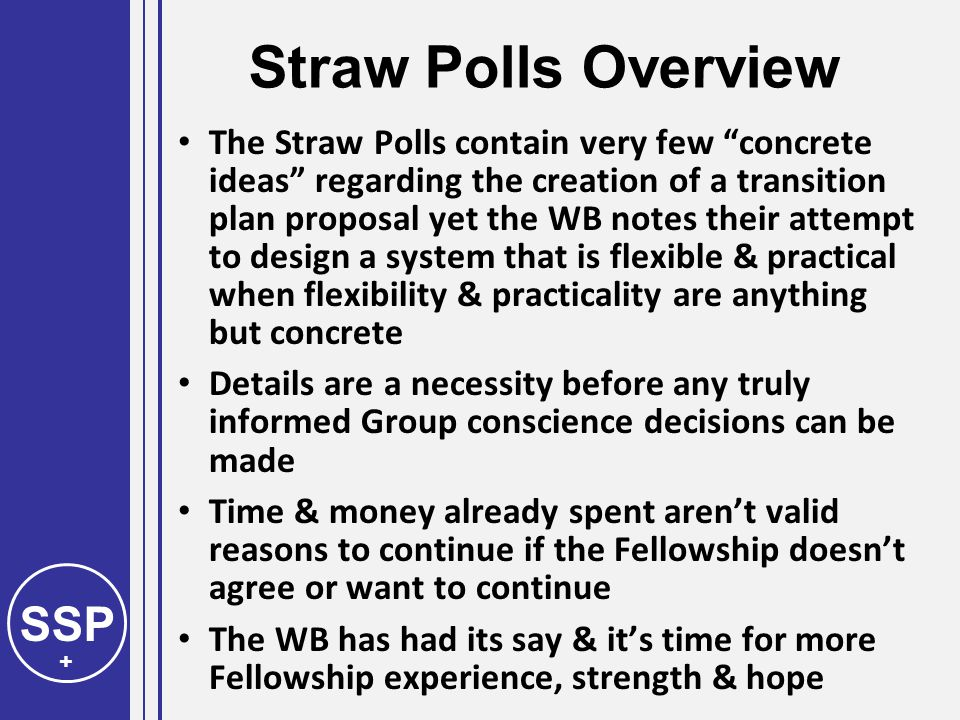 SSP + Straw Polls Overview The Straw Polls contain very few concrete ideas regarding the creation of a transition plan proposal yet the WB notes their attempt to design a system that is flexible & practical when flexibility & practicality are anything but concrete Details are a necessity before any truly informed Group conscience decisions can be made Time & money already spent aren't valid reasons to continue if the Fellowship doesn't agree or want to continue The WB has had its say & it's time for more Fellowship experience, strength & hope