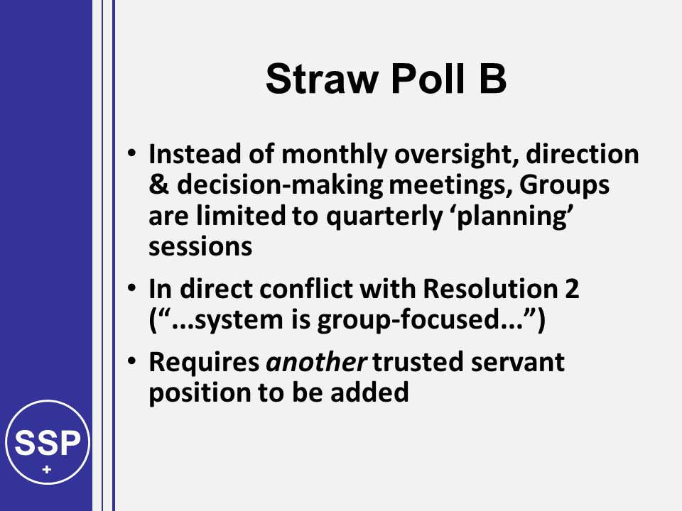 SSP + Straw Poll B Instead of monthly oversight, direction & decision-making meetings, Groups are limited to quarterly 'planning' sessions In direct conflict with Resolution 2 ( ...system is group-focused... ) Requires another trusted servant position to be added