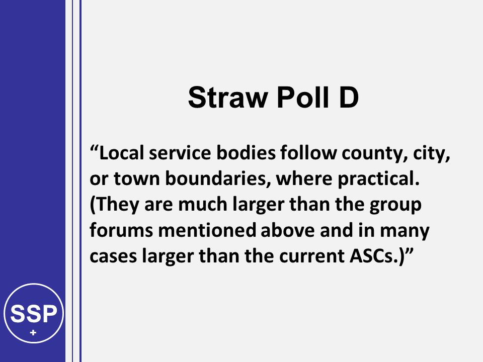SSP + Straw Poll D Local service bodies follow county, city, or town boundaries, where practical.