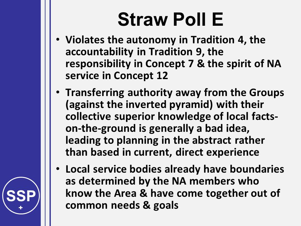 SSP + Straw Poll E Violates the autonomy in Tradition 4, the accountability in Tradition 9, the responsibility in Concept 7 & the spirit of NA service in Concept 12 Transferring authority away from the Groups (against the inverted pyramid) with their collective superior knowledge of local facts- on-the-ground is generally a bad idea, leading to planning in the abstract rather than based in current, direct experience Local service bodies already have boundaries as determined by the NA members who know the Area & have come together out of common needs & goals