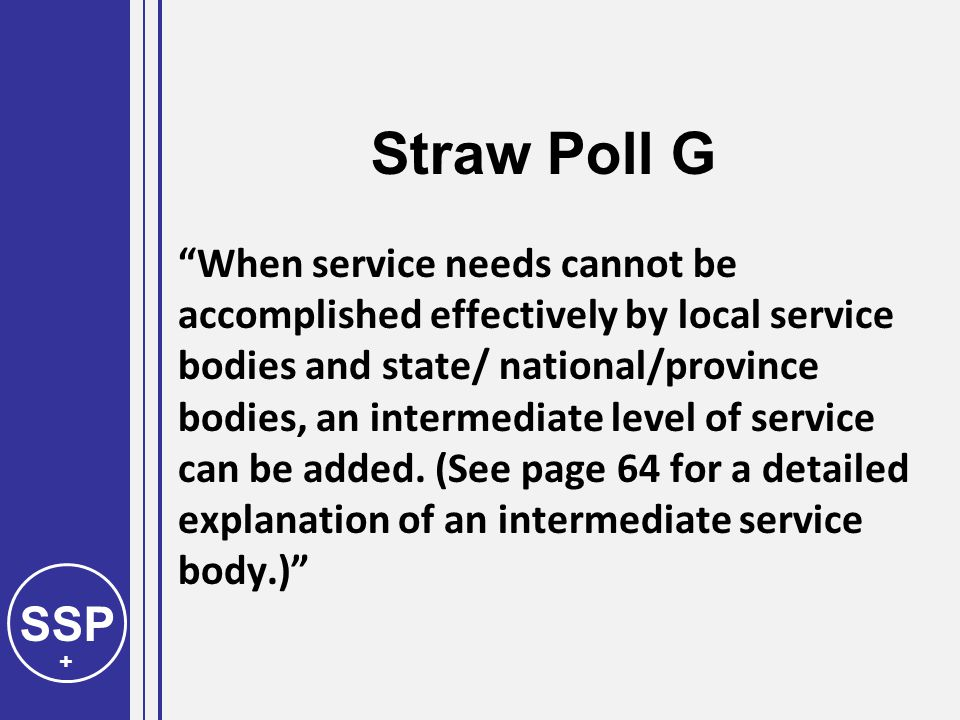 SSP + Straw Poll G When service needs cannot be accomplished effectively by local service bodies and state/ national/province bodies, an intermediate level of service can be added.