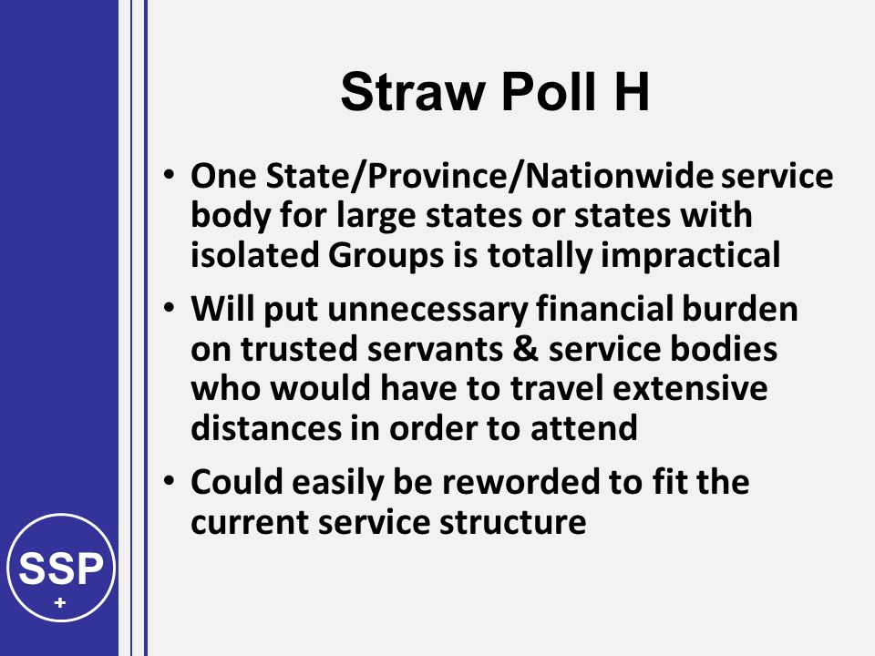 SSP + Straw Poll H One State/Province/Nationwide service body for large states or states with isolated Groups is totally impractical Will put unnecessary financial burden on trusted servants & service bodies who would have to travel extensive distances in order to attend Could easily be reworded to fit the current service structure