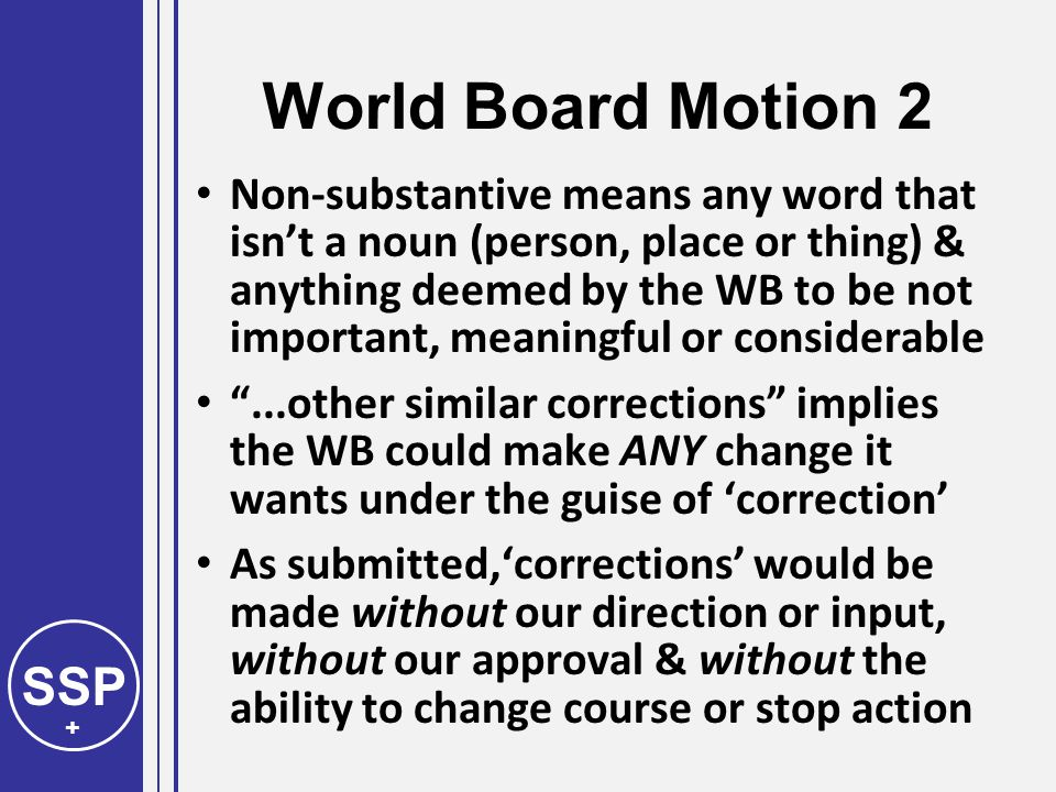 SSP + World Board Motion 2 Non-substantive means any word that isn't a noun (person, place or thing) & anything deemed by the WB to be not important, meaningful or considerable ...other similar corrections implies the WB could make ANY change it wants under the guise of 'correction' As submitted,'corrections' would be made without our direction or input, without our approval & without the ability to change course or stop action