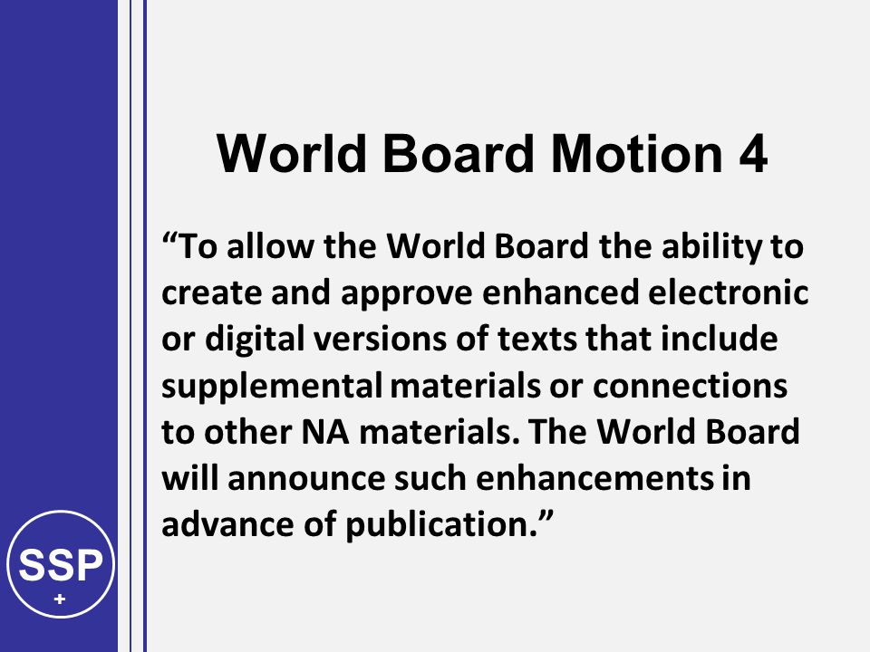 SSP + World Board Motion 4 To allow the World Board the ability to create and approve enhanced electronic or digital versions of texts that include supplemental materials or connections to other NA materials.