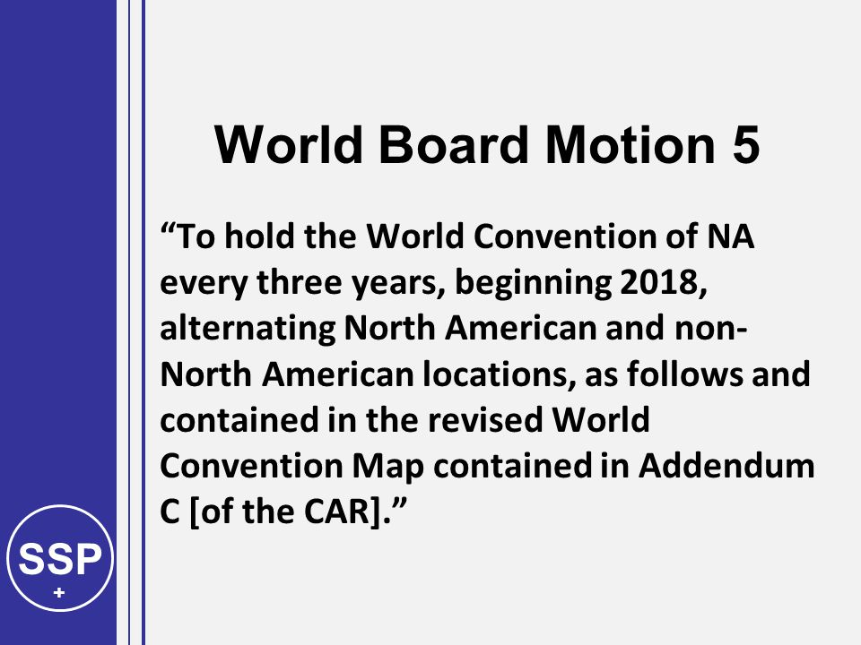 SSP + World Board Motion 5 To hold the World Convention of NA every three years, beginning 2018, alternating North American and non- North American locations, as follows and contained in the revised World Convention Map contained in Addendum C [of the CAR].