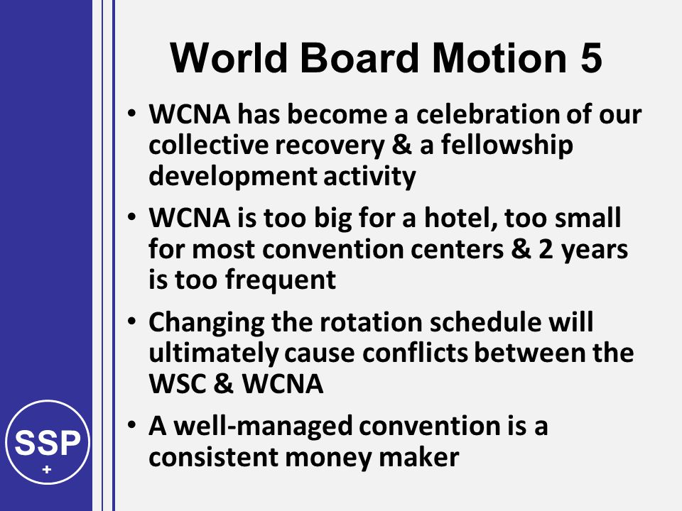 SSP + World Board Motion 5 WCNA has become a celebration of our collective recovery & a fellowship development activity WCNA is too big for a hotel, too small for most convention centers & 2 years is too frequent Changing the rotation schedule will ultimately cause conflicts between the WSC & WCNA A well-managed convention is a consistent money maker