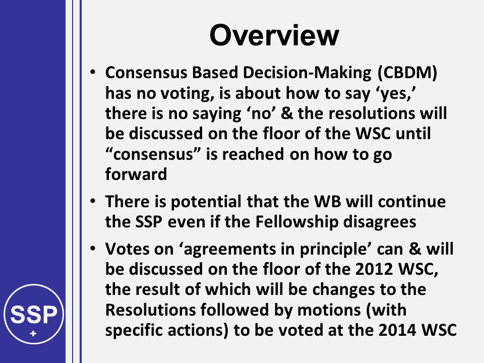 SSP + Overview Consensus Based Decision-Making (CBDM) has no voting, is about how to say 'yes,' there is no saying 'no' & the resolutions will be discussed on the floor of the WSC until consensus is reached on how to go forward There is potential that the WB will continue the SSP even if the Fellowship disagrees Votes on 'agreements in principle' can & will be discussed on the floor of the 2012 WSC, the result of which will be changes to the Resolutions followed by motions (with specific actions) to be voted at the 2014 WSC