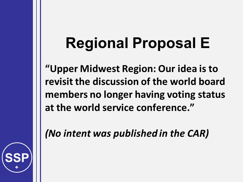 SSP + Regional Proposal E Upper Midwest Region: Our idea is to revisit the discussion of the world board members no longer having voting status at the world service conference. (No intent was published in the CAR)