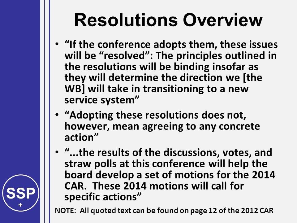 SSP + Resolutions Overview If the conference adopts them, these issues will be resolved : The principles outlined in the resolutions will be binding insofar as they will determine the direction we [the WB] will take in transitioning to a new service system Adopting these resolutions does not, however, mean agreeing to any concrete action ...the results of the discussions, votes, and straw polls at this conference will help the board develop a set of motions for the 2014 CAR.