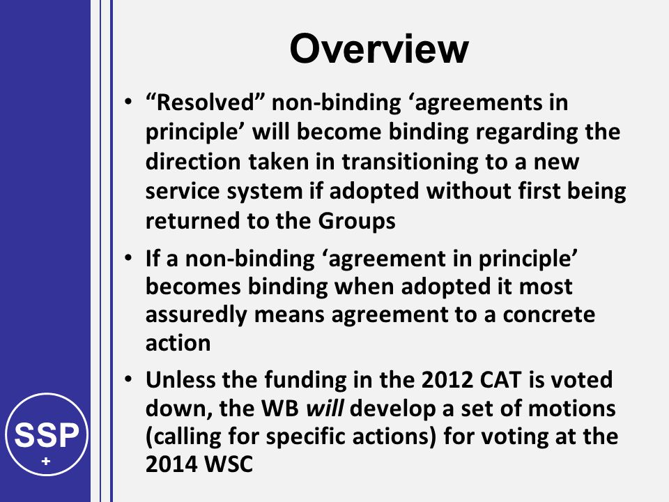 SSP + Overview Resolved non-binding 'agreements in principle' will become binding regarding the direction taken in transitioning to a new service system if adopted without first being returned to the Groups If a non-binding 'agreement in principle' becomes binding when adopted it most assuredly means agreement to a concrete action Unless the funding in the 2012 CAT is voted down, the WB will develop a set of motions (calling for specific actions) for voting at the 2014 WSC