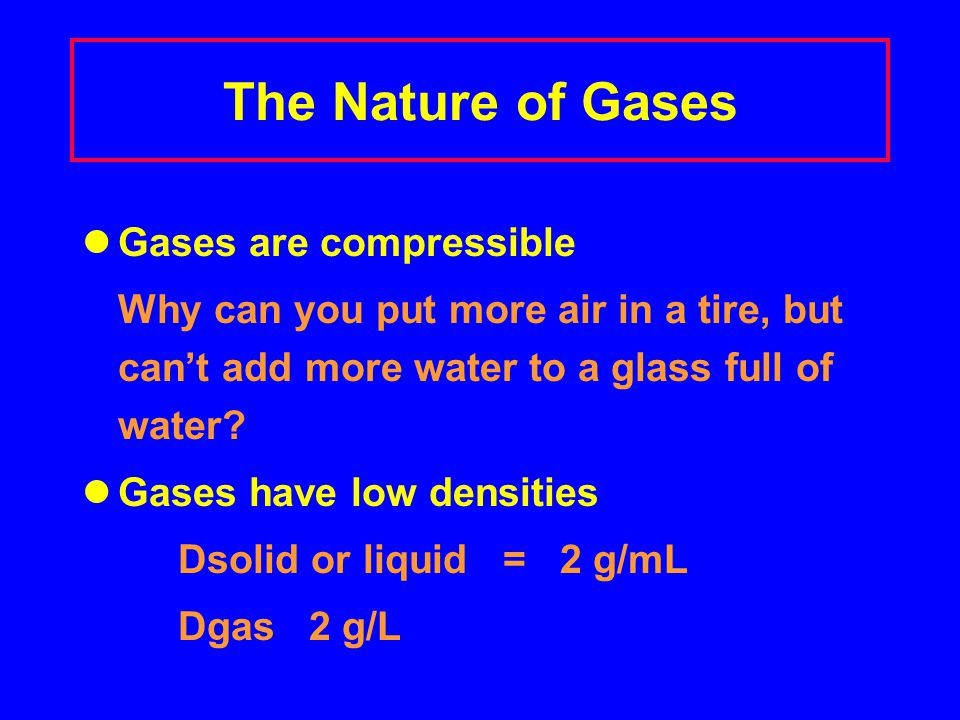 The Nature of Gases Gases are compressible Why can you put more air in a tire, but can't add more water to a glass full of water.